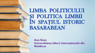 LIMBA  POLITICULUI  ŞI  POLITICA  LIMBII   ÎN  SPAŢIUL  ISTORIC  BASARABEAN