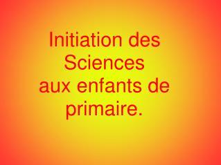 Initiation des Sciences  aux enfants de primaire.