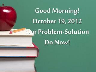 Good Morning! October 19, 2012 Our Problem-Solution Do Now!
