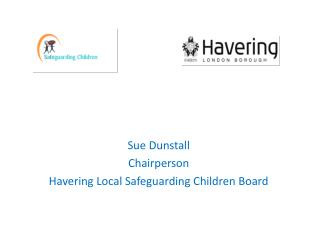 Sue Dunstall Chairperson Havering Local Safeguarding Children Board