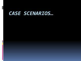 CASE SCENARIOS…