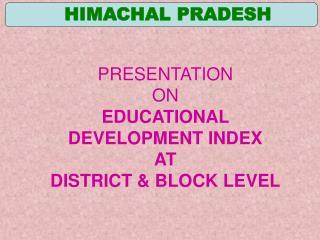 PRESENTATION ON EDUCATIONAL DEVELOPMENT INDEX AT DISTRICT  BLOCK LEVEL