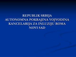 REPUBLIK SRBIJA AUTONOMNA POKRAJINA VOJVODINA KANCELARIJA ZA INLUZIJU ROMA NOVI SAD