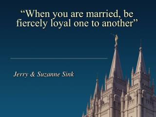 """When you are married, be fiercely loyal one to another"""