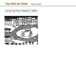 Das Bild der Stadt     Kevin Lynch    Vortrag  Anja Preuhs, Matrikelnr.: 148982