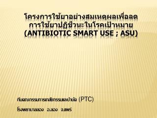 โครงการใช้ยาอย่างสมเหตุผล เพื่อลด การ ใช้ยาปฏิชีวนะในโรคเป้าหมาย  (Antibiotic Smart Use ; ASU)