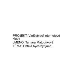 PROJEKT: Vzdělávací internetové kluby JMÉNO: Tamara Matoušková TÉMA: Chtěla bych být jako…