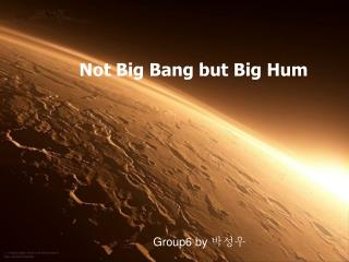 Not Big Bang but Big Hum