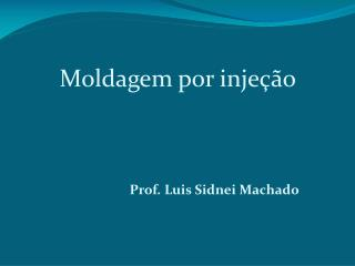 Moldagem por injeção Prof. Luis Sidnei Machado