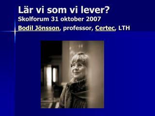 Lär vi som vi lever?  Skolforum 31 oktober 2007 Bodil Jönsson , professor,  Certec , LTH