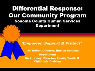 Differential Response: Our Community Program Sonoma County Human Services Department        Empower, Support  Protect