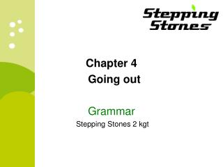 Chapter 4 Going out Grammar  Stepping Stones 2 kgt