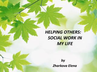 HELPING OTHERS: SOCIAL WORK IN MY LIFE by     Zharkova Elena