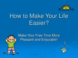 How to Make Your Life Easier?