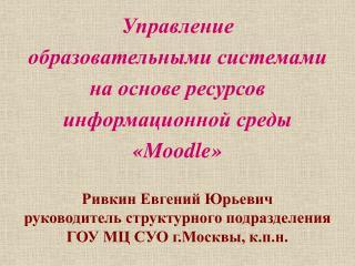 Управление  образовательными системами  на основе ресурсов  информационной среды  «Moodle»