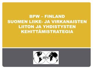 BPW –  finland SUOMEN LIIKE- JA VIRKANAISTEN  LIITON JA YHDISTYSTEN  KEHITTÄMISTRATEGIA