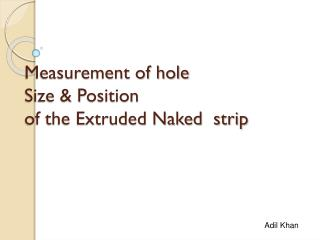 Measurement of hole Size & Position of the Extruded Naked  strip
