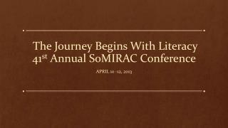 The Journey Begins With Literacy 41 st  Annual SoMIRAC Conference