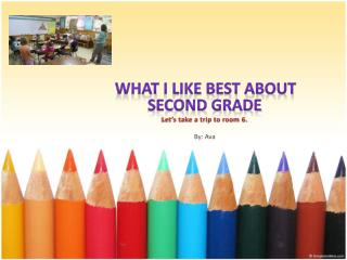 What  I Like Best about Second Grade Let's take a trip to room 6. By: Ava