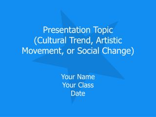 Presentation Topic (Cultural Trend, Artistic Movement, or Social Change)