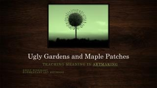 Ugly Gardens and Maple Patches