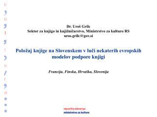 Dr. Uro  Grilc Sektor za knjigo in knji nicarstvo, Ministrstvo za kulturo RS uros.grilcgov.si   Polo aj knjige na Sloven