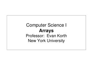 Computer Science I Arrays Professor:  Evan Korth New York University