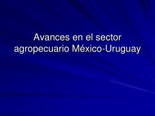 Avances en el sector agropecuario M�xico-Uruguay