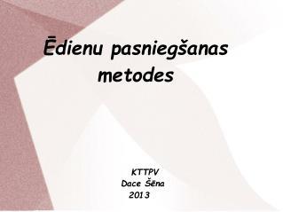 Ēdienu pasniegšanas  metodes   KTTPV      Dace Šēna   2013