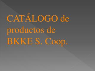 CATÁLOGO  de productos de  BKKE S.  Coop .