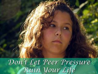 Don t Let Peer Pressure Ruin Your Life