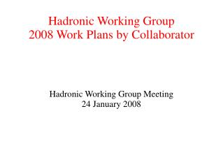 Hadronic Working Group 2008 Work Plans by Collaborator