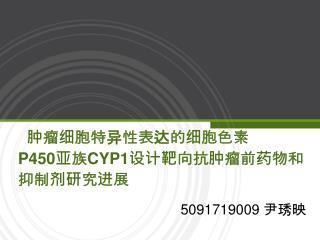 肿瘤细胞特异性表达的细胞色素   P450 亚族 CYP1 设计靶向抗肿瘤前药物和 抑制剂研究进展
