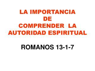 LA IMPORTANCIA DE  COMPRENDER  LA AUTORIDAD ESPIRITUAL ROMANOS 13-1-7