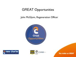 GREAT  Opportunities John McGlynn, Regeneration Officer