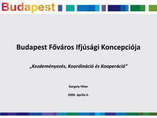 """Budapest Főváros Ifjúsági Koncepciója """" Kezdeményezés, Koordináció és Kooperáció"""" Gergely Péter"""