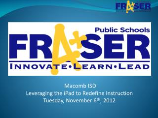 Macomb ISD Leveraging the  iPad  to Redefine Instruction Tuesday, November 6 th , 2012