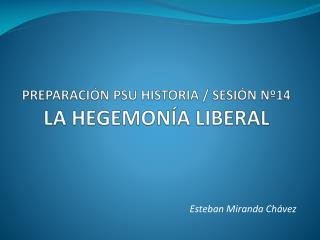 PREPARACIÓN PSU HISTORIA / SESIÓN Nº14 LA HEGEMONÍA LIBERAL