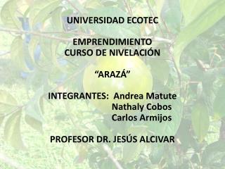 """UNIVERSIDAD ECOTEC EMPRENDIMIENTO CURSO DE NIVELACIÓN """"ARAZÁ"""" INTEGRANTES:  Andrea Matute"""