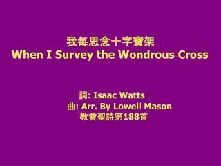 我每思念十字寶架 When I Survey the Wondrous Cross 詞: Isaac Watts