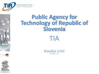 Public Agency for Technology of Republic of Slovenia TIA Klavdija Uršič 20th april 2011