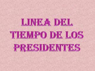 LINEA DEL TIEMPO DE LOS PRESIDENTES