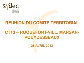 REUNION DU COMITE TERRITORIAL  CT13 – ROQUEFORT-VILL. MARSAN-POUYDESSEAUX 26 AVRIL 2012