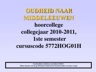 OUDHEID NAAR MIDDELEEUWEN hoorcollege collegejaar 2010-2011,  1ste semester cursuscode 5772HOG01H