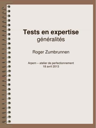 Tests en expertise généralités  Roger Zumbrunnen Arpem – atelier de perfectionnement 18 avril 2013