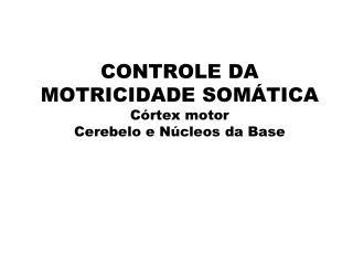 CONTROLE DA MOTRICIDADE SOMÁTICA   Córtex motor Cerebelo e Núcleos da Base