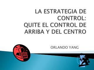 LA ESTRATEGIA DE CONTROL: QUITE EL CONTROL DE ARRIBA Y DEL CENTRO