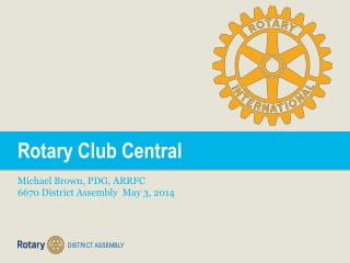 Rotary Club Central Michael Brown, PDG, ARRFC 6670 District Assembly  May 3, 2014
