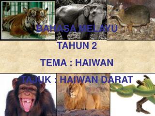 BAHASA MELAYU TAHUN 2 TEMA : HAIWAN TAJUK : HAIWAN DARAT