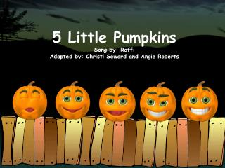 5 Little Pumpkins Song by: Raffi Adapted by: Christi Seward and Angie Roberts